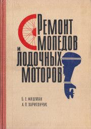 Б. Е. Фишман, А. П. Харитончук. Ремонт мопедов и лодочных моторов.